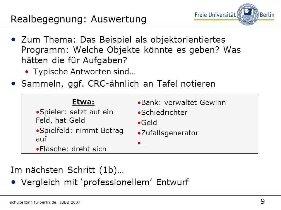 9 schulte@inf.fu-berlin.de, IBBB 2007 Realbegegnung: Auswertung Zum Thema: Das Beispiel als objektorientiertes Programm: Welche Objekte könnte es geben.