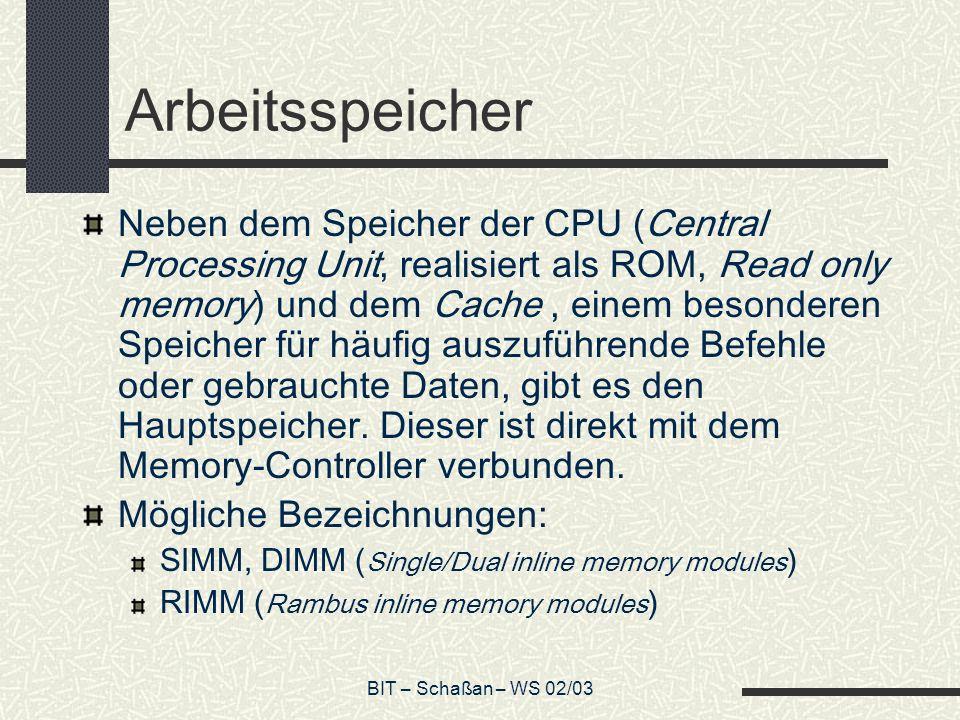 BIT – Schaßan – WS 02/03 Arbeitsspeicher Neben dem Speicher der CPU (Central Processing Unit, realisiert als ROM, Read only memory) und dem Cache, einem besonderen Speicher für häufig auszuführende Befehle oder gebrauchte Daten, gibt es den Hauptspeicher.
