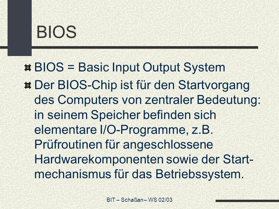 BIT – Schaßan – WS 02/03 BIOS BIOS = Basic Input Output System Der BIOS-Chip ist für den Startvorgang des Computers von zentraler Bedeutung: in seinem Speicher befinden sich elementare I/O-Programme, z.B.