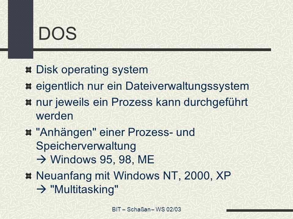BIT – Schaßan – WS 02/03 DOS Disk operating system eigentlich nur ein Dateiverwaltungssystem nur jeweils ein Prozess kann durchgeführt werden Anhängen einer Prozess- und Speicherverwaltung Windows 95, 98, ME Neuanfang mit Windows NT, 2000, XP Multitasking