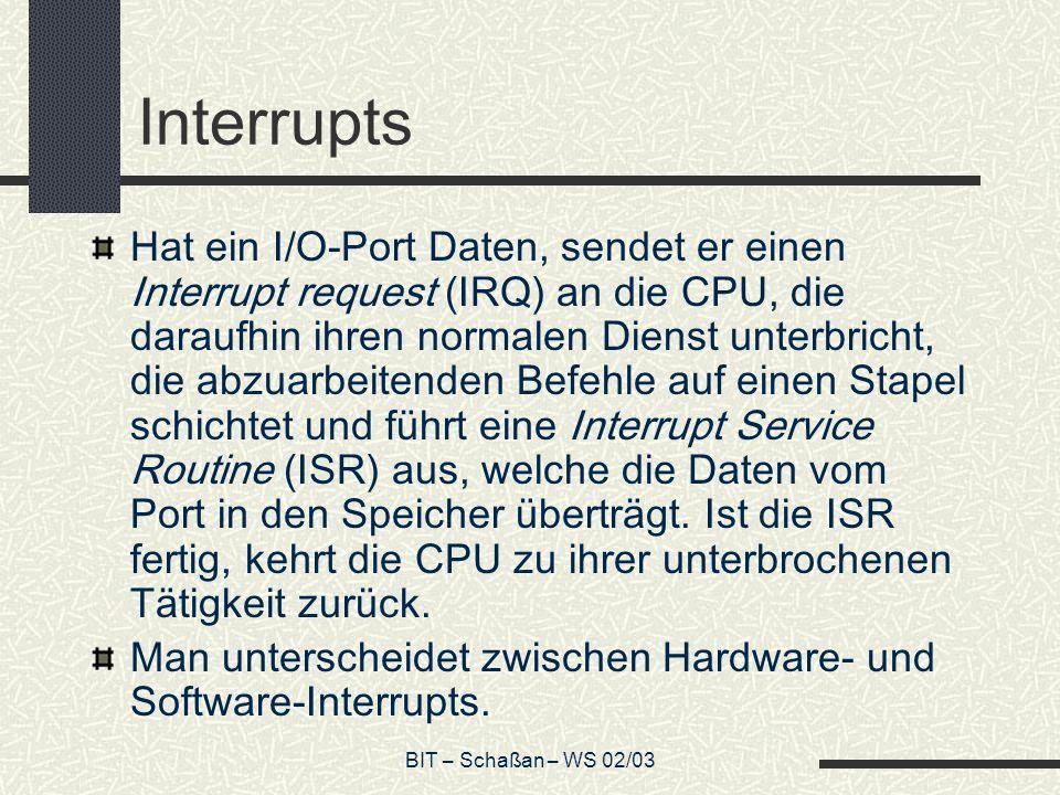 BIT – Schaßan – WS 02/03 Interrupts Hat ein I/O-Port Daten, sendet er einen Interrupt request (IRQ) an die CPU, die daraufhin ihren normalen Dienst unterbricht, die abzuarbeitenden Befehle auf einen Stapel schichtet und führt eine Interrupt Service Routine (ISR) aus, welche die Daten vom Port in den Speicher überträgt.