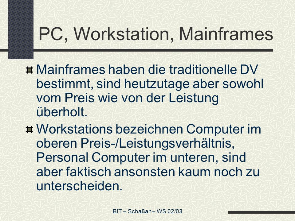 BIT – Schaßan – WS 02/03 PC, Workstation, Mainframes Mainframes haben die traditionelle DV bestimmt, sind heutzutage aber sowohl vom Preis wie von der Leistung überholt.