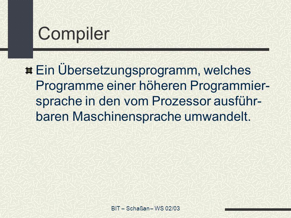 BIT – Schaßan – WS 02/03 Compiler Ein Übersetzungsprogramm, welches Programme einer höheren Programmier- sprache in den vom Prozessor ausführ- baren Maschinensprache umwandelt.