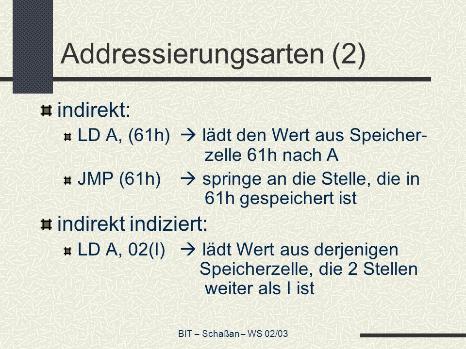 BIT – Schaßan – WS 02/03 Addressierungsarten (2) indirekt: LD A, (61h) lädt den Wert aus Speicher- zelle 61h nach A JMP (61h) springe an die Stelle, die in 61h gespeichert ist indirekt indiziert: LD A, 02(I) lädt Wert aus derjenigen Speicherzelle, die 2 Stellen weiter als I ist