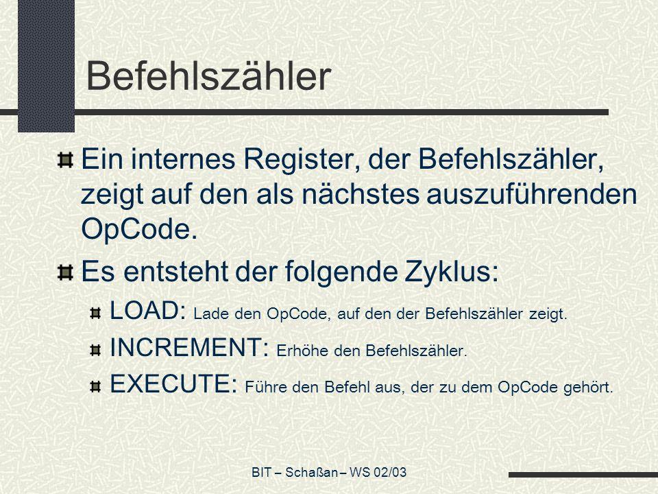 BIT – Schaßan – WS 02/03 Befehlszähler Ein internes Register, der Befehlszähler, zeigt auf den als nächstes auszuführenden OpCode.