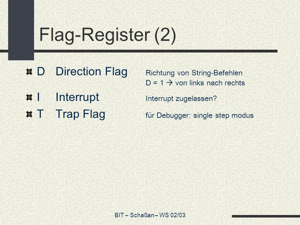 BIT – Schaßan – WS 02/03 Flag-Register (2) DDirection Flag Richtung von String-Befehlen D = 1 von links nach rechts IInterrupt Interrupt zugelassen.