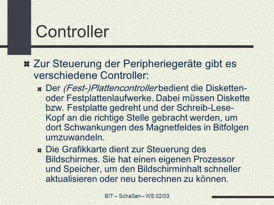 BIT – Schaßan – WS 02/03 Controller Zur Steuerung der Peripheriegeräte gibt es verschiedene Controller: Der (Fest-)Plattencontroller bedient die Disketten- oder Festplattenlaufwerke.