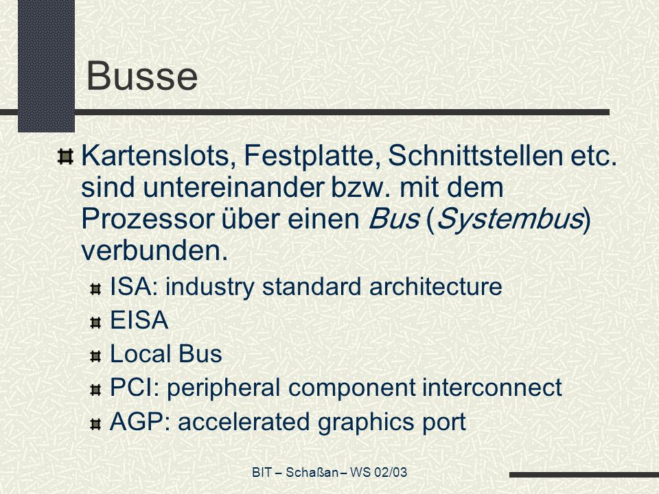 BIT – Schaßan – WS 02/03 Adress- und Datenbus Neben dem Systembus, der Prozessor und Peripherie miteinander verbindet, gibt es CPU-interne Busse, den Adress- und den Datenbus.
