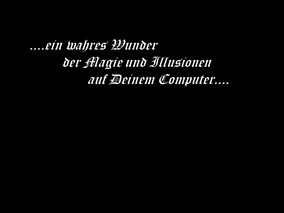 ....ein wahres Wunder der Magie und Illusionen auf Deinem Computer....