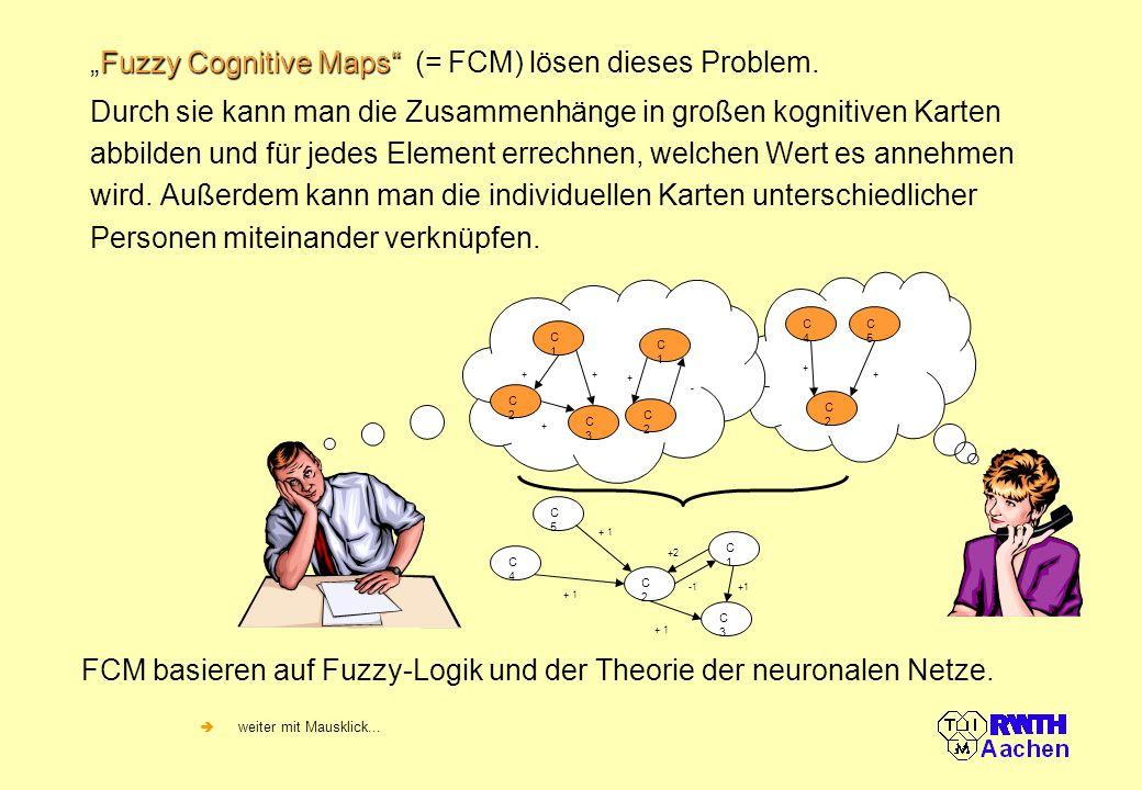 Fuzzy Cognitive MapsFuzzy Cognitive Maps (= FCM) lösen dieses Problem. Durch sie kann man die Zusammenhänge in großen kognitiven Karten abbilden und f