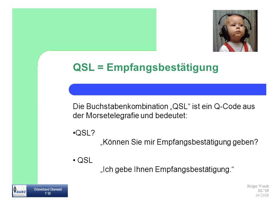 Holger Wendt DL7SP 04/2009 QSL = Empfangsbestätigung Die Buchstabenkombination QSL ist ein Q-Code aus der Morsetelegrafie und bedeutet: QSL? Können Si