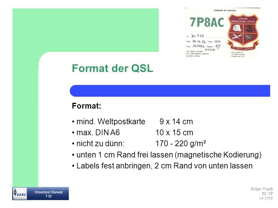 Holger Wendt DL7SP 04/2009 Format der QSL Format: mind. Weltpostkarte 9 x 14 cm max. DIN A610 x 15 cm nicht zu dünn:170 - 220 g/m² unten 1 cm Rand fre