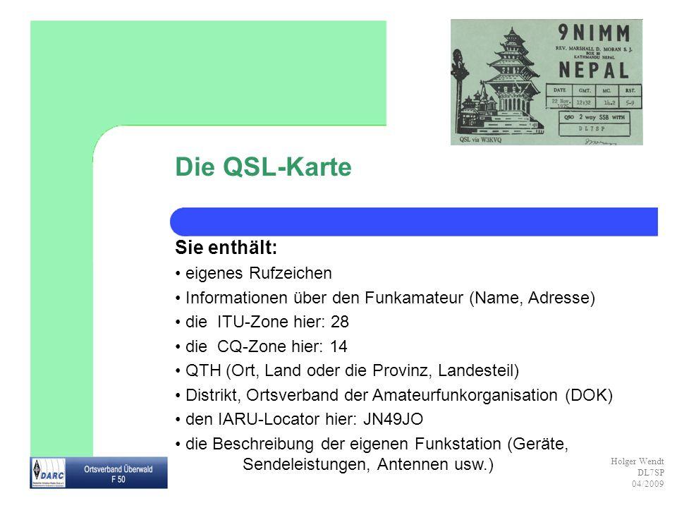 Holger Wendt DL7SP 04/2009 Die QSL-Karte Sie enthält: eigenes Rufzeichen Informationen über den Funkamateur (Name, Adresse) die ITU-Zone hier: 28 die