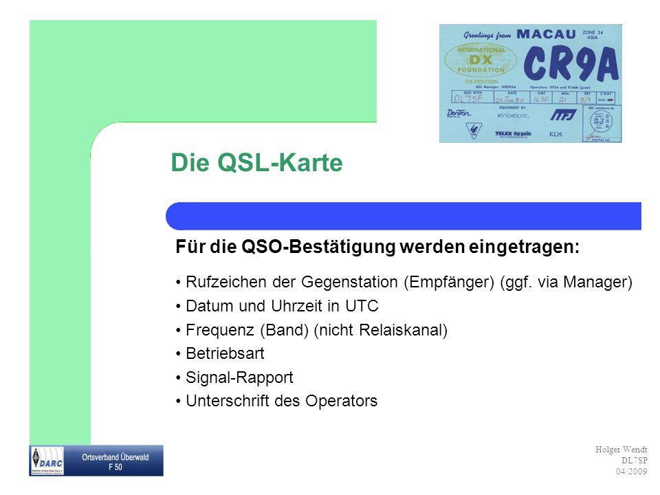 Holger Wendt DL7SP 04/2009 Die QSL-Karte Für die QSO-Bestätigung werden eingetragen: Rufzeichen der Gegenstation (Empfänger) (ggf. via Manager) Datum