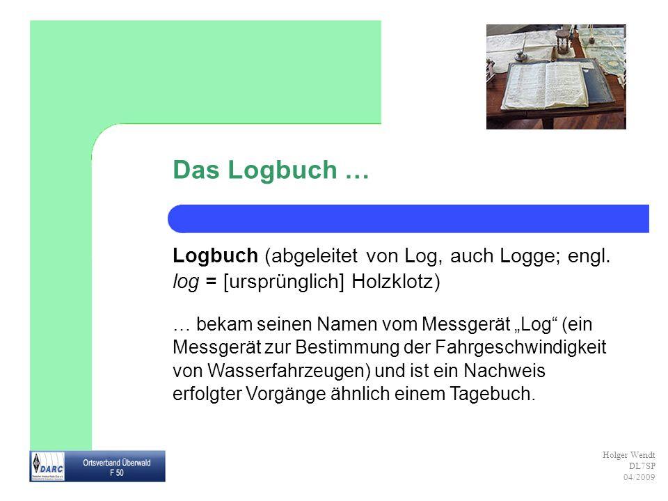 Holger Wendt DL7SP 04/2009 Das Logbuch des Funkamateurs … … ist das Stationstagebuch, das ein Funkamateur freiwillig führen sollte.