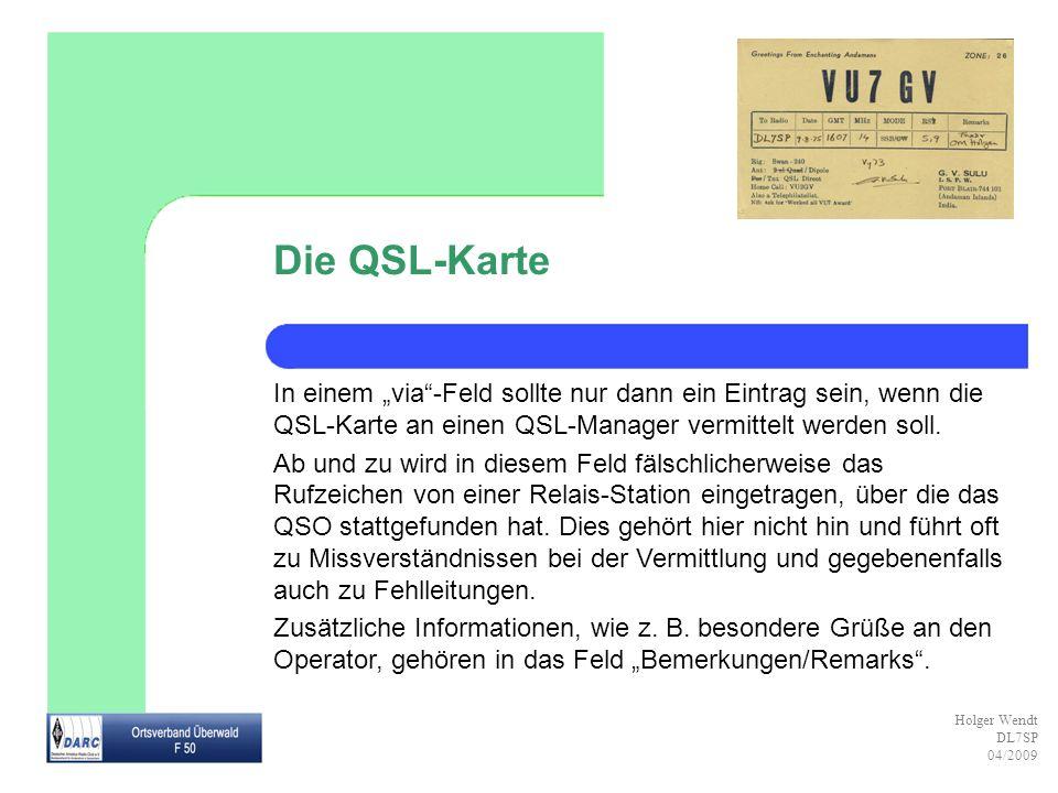 Holger Wendt DL7SP 04/2009 Die QSL-Karte In einem via-Feld sollte nur dann ein Eintrag sein, wenn die QSL-Karte an einen QSL-Manager vermittelt werden