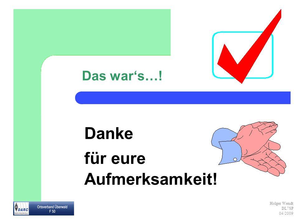 Holger Wendt DL7SP 04/2009 Danke für eure Aufmerksamkeit! Das wars…!