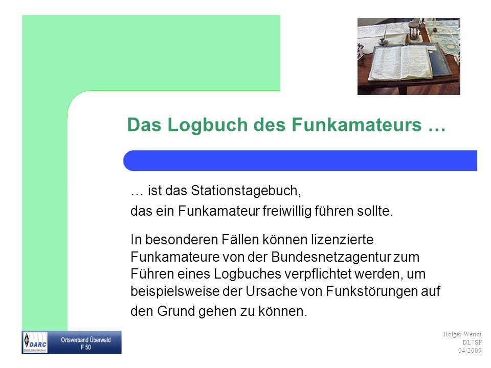 Holger Wendt DL7SP 04/2009 Das Logbuch des Funkamateurs … … ist das Stationstagebuch, das ein Funkamateur freiwillig führen sollte. In besonderen Fäll