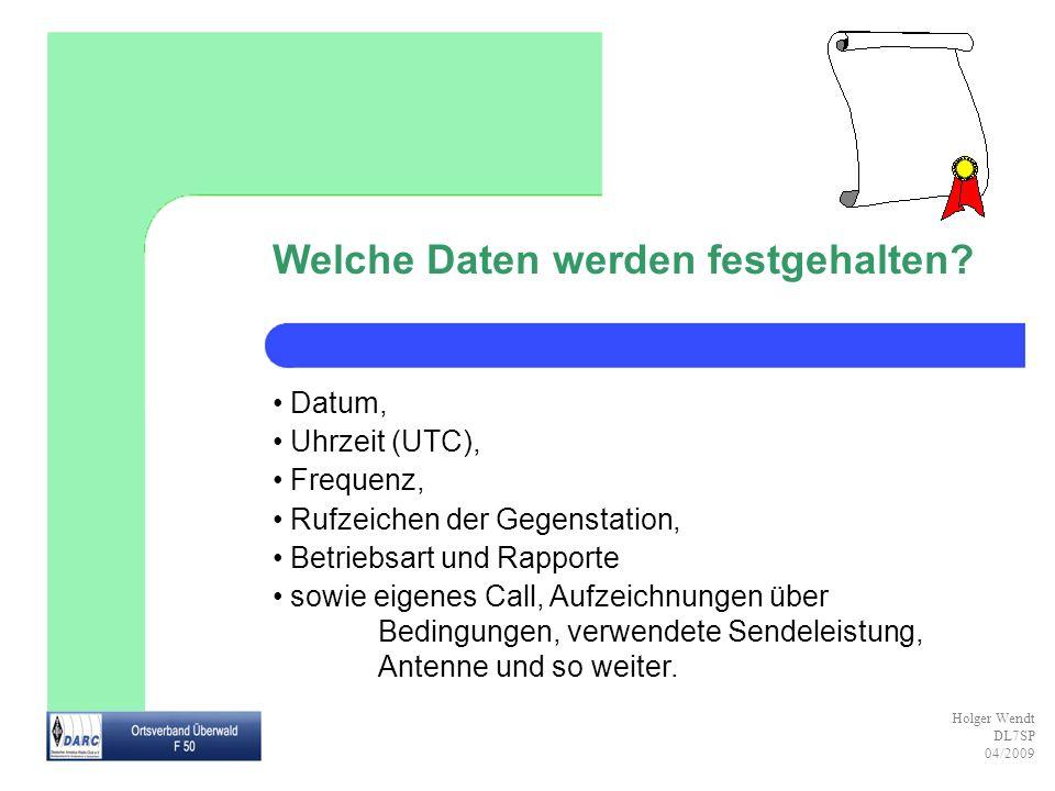 Holger Wendt DL7SP 04/2009 Welche Daten werden festgehalten? Datum, Uhrzeit (UTC), Frequenz, Rufzeichen der Gegenstation, Betriebsart und Rapporte sow