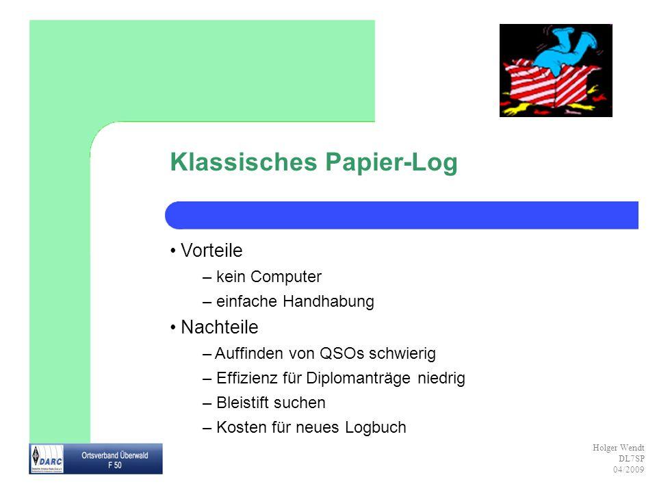Holger Wendt DL7SP 04/2009 Klassisches Papier-Log Vorteile – kein Computer – einfache Handhabung Nachteile – Auffinden von QSOs schwierig – Effizienz