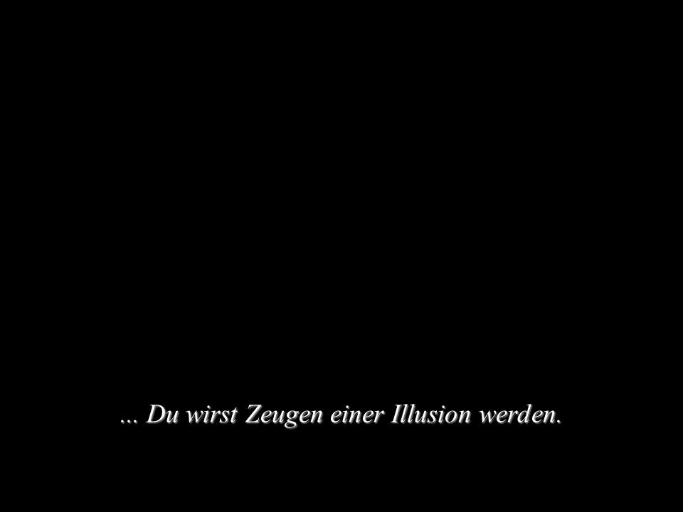 ... Du wirst Zeugen einer Illusion werden.