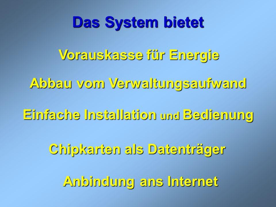 Das System bietet Vorauskasse für Energie Vorauskasse für Energie Einfache Installation und Bedienung Abbau vom Verwaltungsaufwand Chipkarten als Date