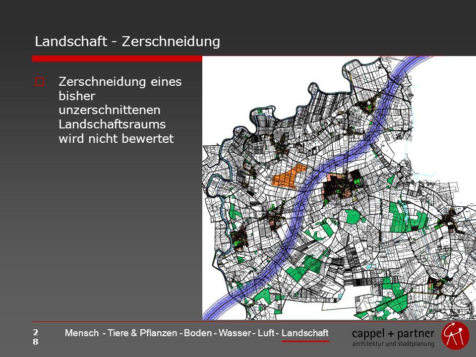 28 Mensch - Tiere & Pflanzen - Boden - Wasser - Luft - Landschaft Landschaft - Zerschneidung Zerschneidung eines bisher unzerschnittenen Landschaftsraums wird nicht bewertet