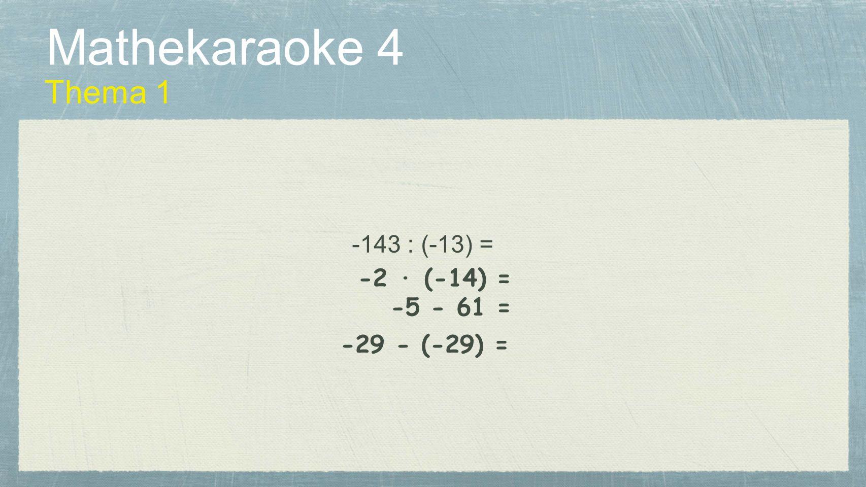 Mathekaraoke 4 Thema 1 -5 - 61 = -2 · (-14) = -29 - (-29) = -143 : (-13) =