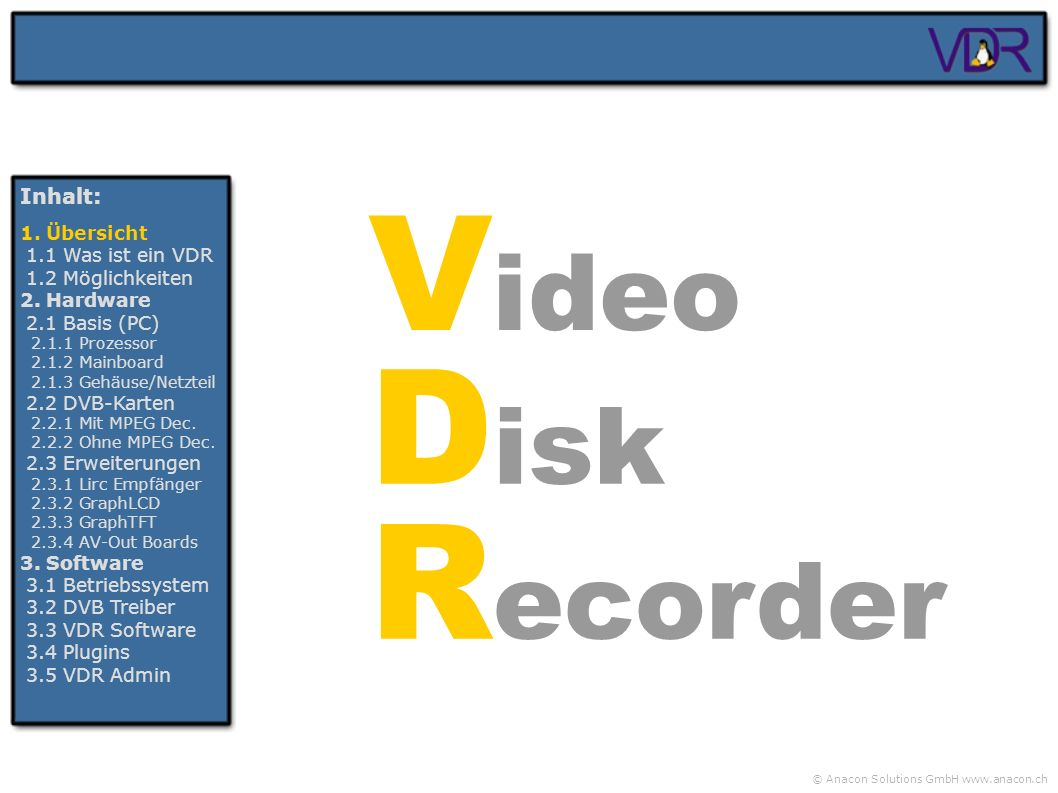 © Anacon Solutions GmbH www.anacon.ch V ideo D isk R ecorder Inhalt: 1. Übersicht 1.1 Was ist ein VDR 1.2 Möglichkeiten 2. Hardware 2.1 Basis (PC) 2.1
