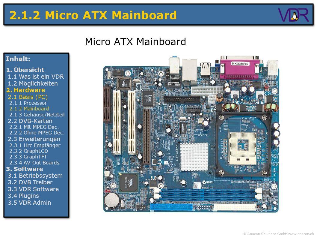 © Anacon Solutions GmbH www.anacon.ch 2.1.2 Micro ATX Mainboard Micro ATX Mainboard Inhalt: 1. Übersicht 1.1 Was ist ein VDR 1.2 Möglichkeiten 2. Hard
