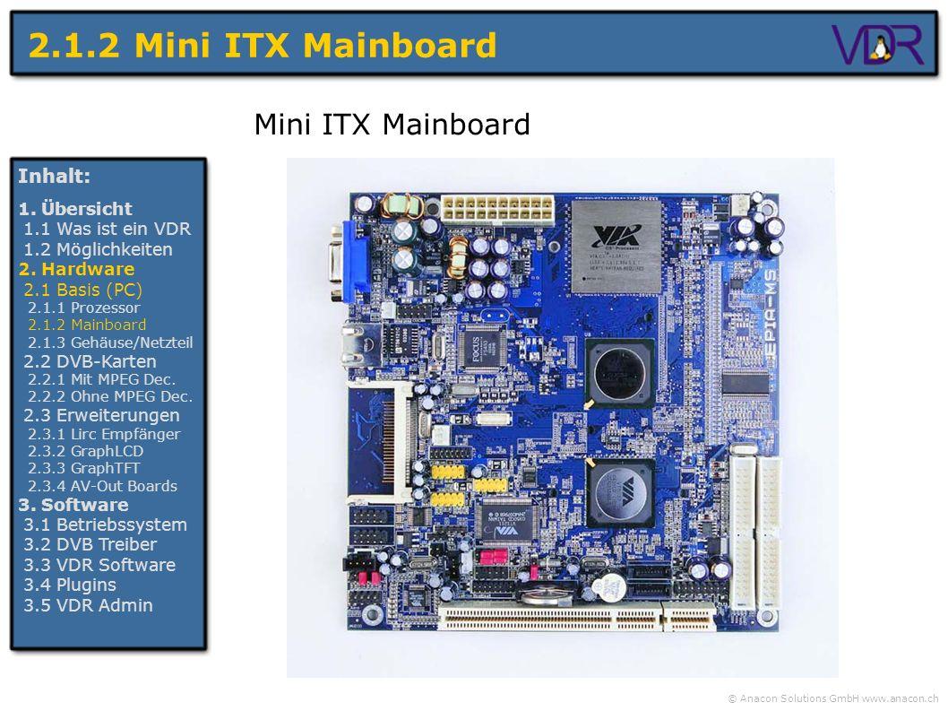 © Anacon Solutions GmbH www.anacon.ch 2.1.2 Mini ITX Mainboard Inhalt: 1. Übersicht 1.1 Was ist ein VDR 1.2 Möglichkeiten 2. Hardware 2.1 Basis (PC) 2