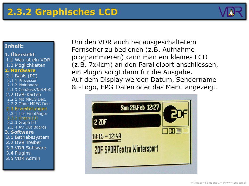 © Anacon Solutions GmbH www.anacon.ch 2.3.2 Graphisches LCD Inhalt: 1. Übersicht 1.1 Was ist ein VDR 1.2 Möglichkeiten 2. Hardware 2.1 Basis (PC) 2.1.