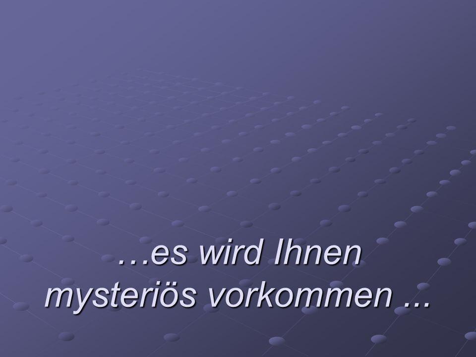 …es wird Ihnen mysteriös vorkommen...