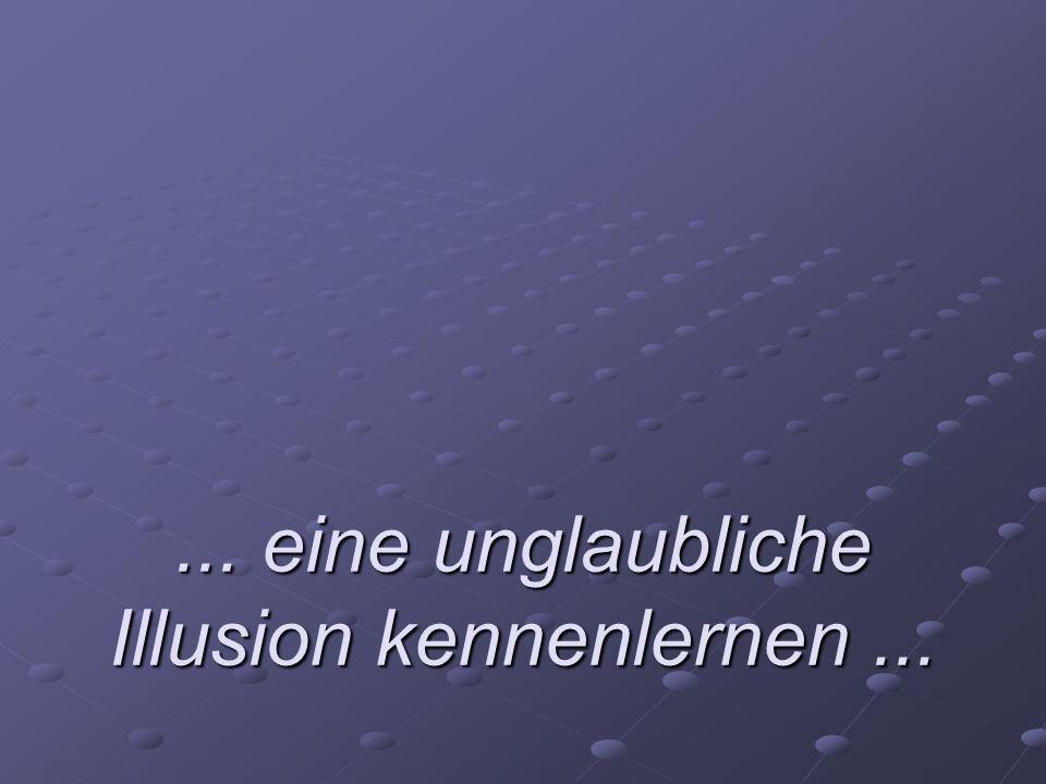 ... eine unglaubliche Illusion kennenlernen...