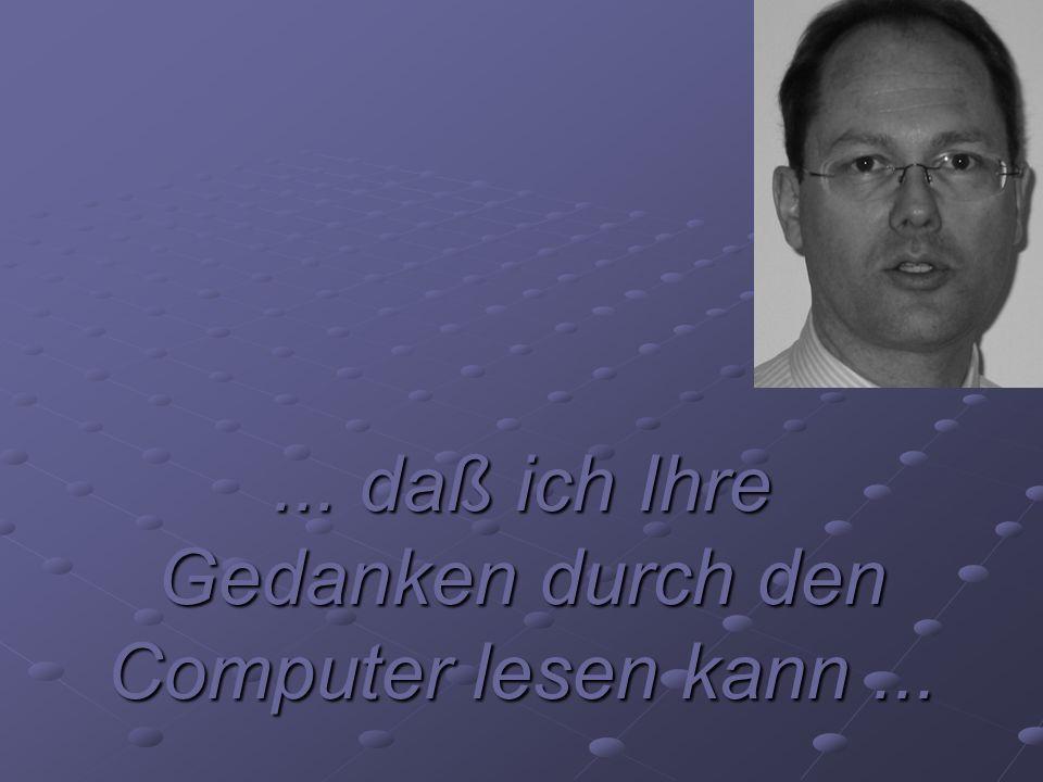 ... daß ich Ihre Gedanken durch den Computer lesen kann...