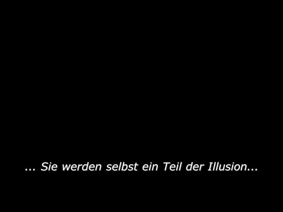 ... Sie werden selbst ein Teil der Illusion...