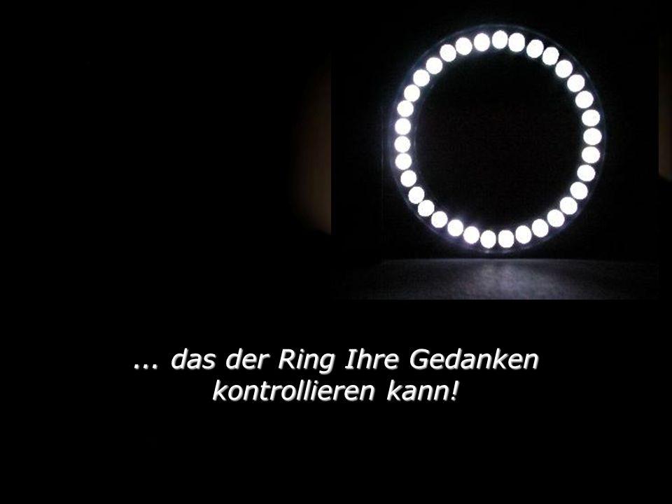 ... das der Ring Ihre Gedanken kontrollieren kann!