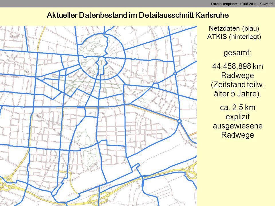 Radroutenplaner, 19.05.2011 / Folie 10 Aktueller Datenbestand im Detailausschnitt Karlsruhe Netzdaten (blau) ATKIS (hinterlegt) gesamt: 44.458,898 km