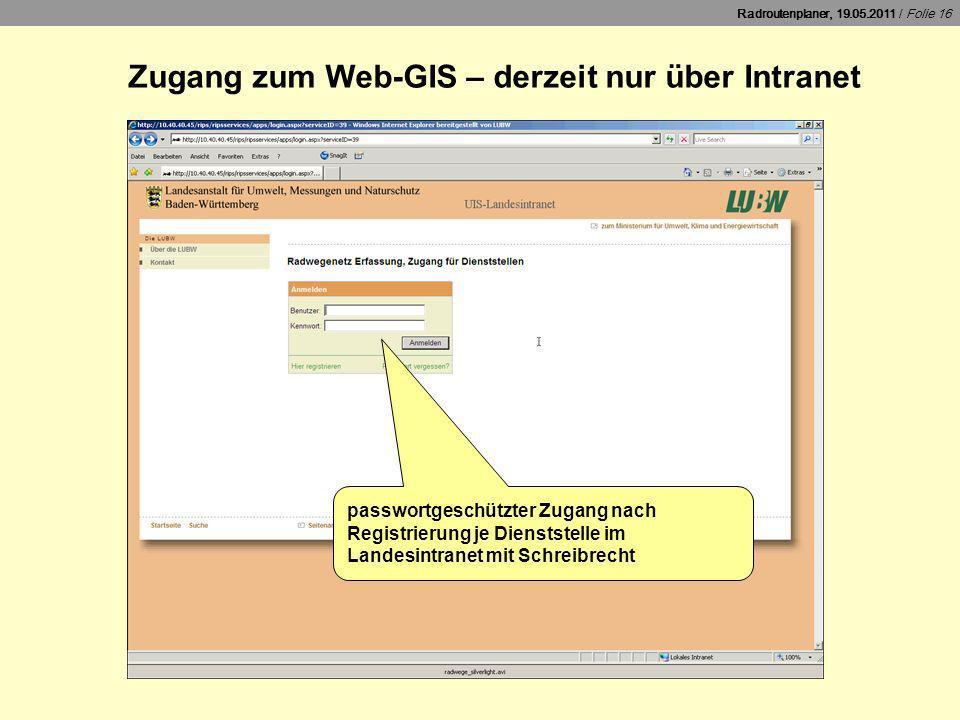 Radroutenplaner, 19.05.2011 / Folie 16 Zugang zum Web-GIS – derzeit nur über Intranet passwortgeschützter Zugang nach Registrierung je Dienststelle im