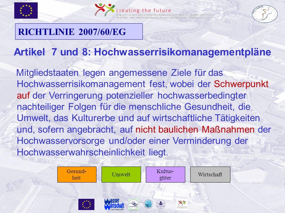 Artikel 7 und 8: Hochwasserrisikomanagementpläne Mitgliedstaaten legen angemessene Ziele für das Hochwasserrisikomanagement fest, wobei der Schwerpunkt auf der Verringerung potenzieller hochwasserbedingter nachteiliger Folgen für die menschliche Gesundheit, die Umwelt, das Kulturerbe und auf wirtschaftliche Tätigkeiten und, sofern angebracht, auf nicht baulichen Maßnahmen der Hochwasservorsorge und/oder einer Verminderung der Hochwasserwahrscheinlichkeit liegt.