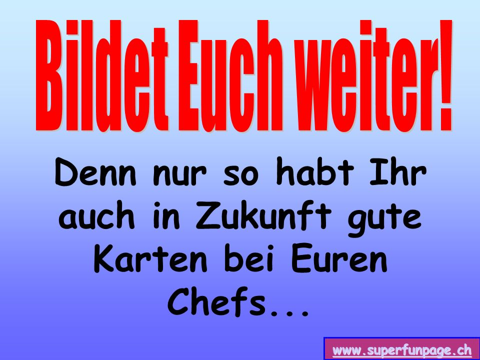www.superfunpage.ch Denn nur so habt Ihr auch in Zukunft gute Karten bei Euren Chefs...
