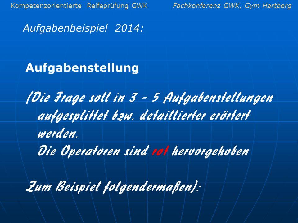 Kompetenzorientierte Reifeprüfung GWKFachkonferenz GWK, Gym Hartberg Aufgabenbeispiel 2014: Aufgabenstellung (Die Frage soll in 3 – 5 Aufgabenstellung