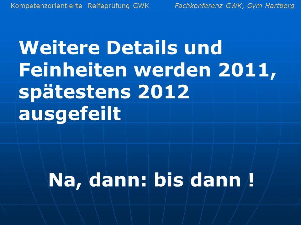 Kompetenzorientierte Reifeprüfung GWKFachkonferenz GWK, Gym Hartberg Weitere Details und Feinheiten werden 2011, spätestens 2012 ausgefeilt Na, dann: