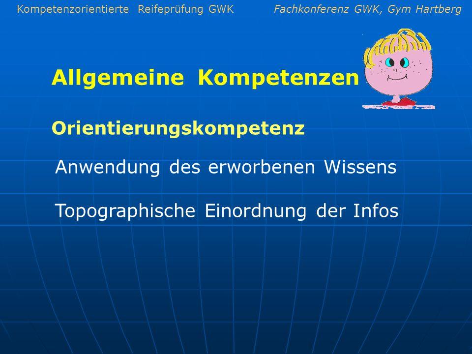 Kompetenzorientierte Reifeprüfung GWKFachkonferenz GWK, Gym Hartberg Allgemeine Kompetenzen Anwendung des erworbenen Wissens Topographische Einordnung