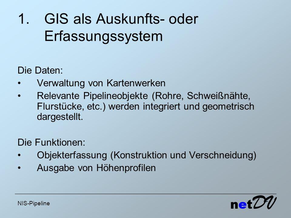 NIS-Pipeline 1.GIS als Auskunfts- oder Erfassungssystem Die Daten: Verwaltung von Kartenwerken Relevante Pipelineobjekte (Rohre, Schweißnähte, Flurstü