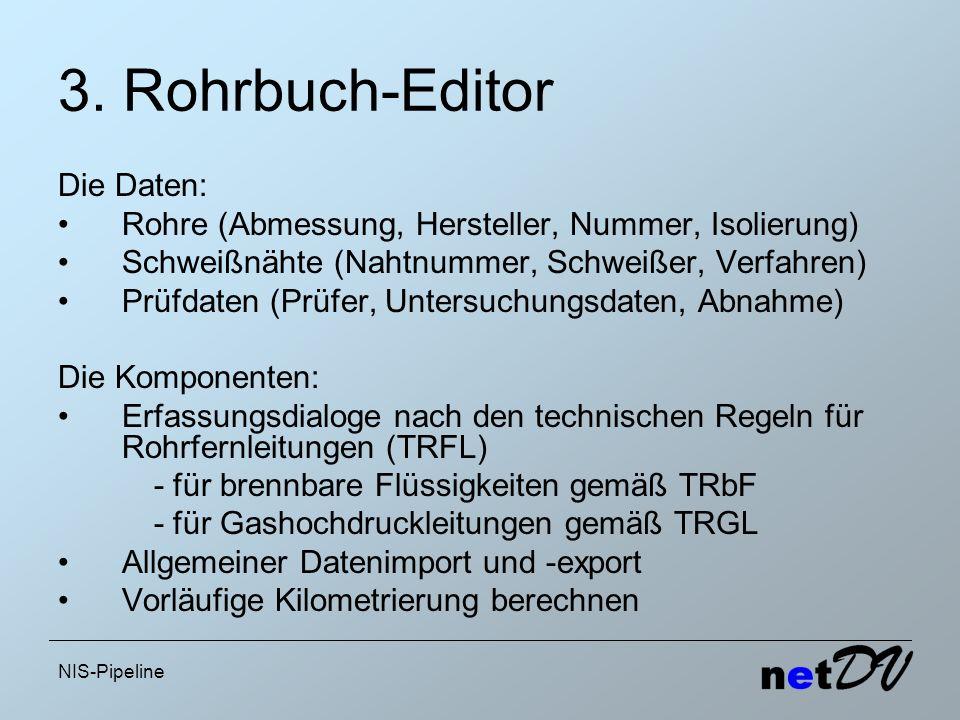 NIS-Pipeline 3. Rohrbuch-Editor Die Daten: Rohre (Abmessung, Hersteller, Nummer, Isolierung) Schweißnähte (Nahtnummer, Schweißer, Verfahren) Prüfdaten