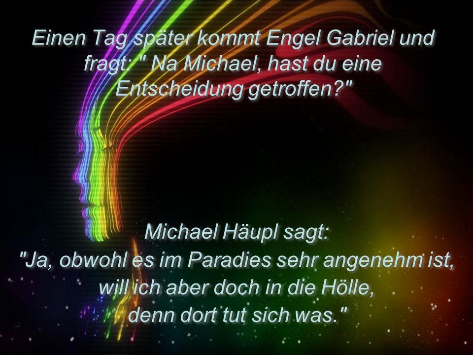 Einen Tag später kommt Engel Gabriel und fragt: Na Michael, hast du eine Entscheidung getroffen? Michael Häupl sagt: Ja, obwohl es im Paradies sehr angenehm ist, will ich aber doch in die Hölle, denn dort tut sich was. Michael Häupl sagt: Ja, obwohl es im Paradies sehr angenehm ist, will ich aber doch in die Hölle, denn dort tut sich was.