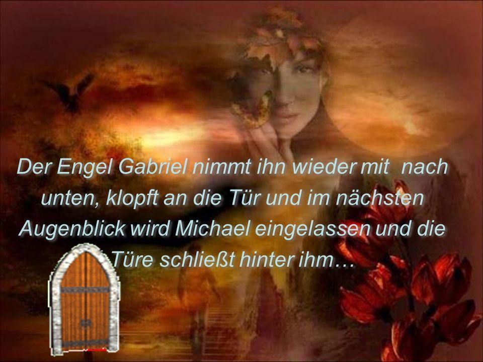 Der Engel Gabriel nimmt ihn wieder mit nach unten, klopft an die Tür und im nächsten Augenblick wird Michael eingelassen und die Türe schließt hinter ihm… Der Engel Gabriel nimmt ihn wieder mit nach unten, klopft an die Tür und im nächsten Augenblick wird Michael eingelassen und die Türe schließt hinter ihm…