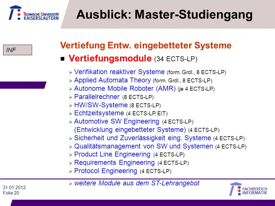 31.01.2012 Folie 20 Ausblick: Master-Studiengang n Vertiefungsmodule (34 ECTS-LP) Vertiefung Entw. eingebetteter Systeme Verifikation reaktiver System