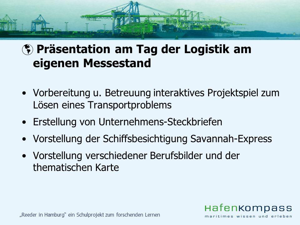 Reeder in Hamburg ein Schulprojekt zum forschenden Lernen Präsentation am Tag der Logistik am eigenen Messestand Vorbereitung u. Betreuung interaktive